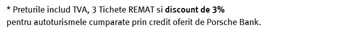 Preturile includ TVA, 3 Tichete REMAT si discount de 3%  pentru autoturismele cumparate prin credit oferit de Porsche Bank.