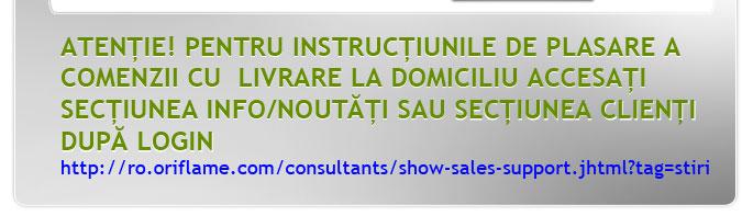ATENTIE! PENTRU INSTRUCTIUNILE DE PLASARE A COMENZII CU LIVRARE LA DOMICILIU ACCESATI SECTIUNEA INFO/NOUTATI SAU DIRECT http://ro.oriflame.com/consultants/show-sales- support.jhtml?tag=stiri